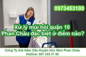 Xử lý mùi hôi quận 10 Phan Châu đặc biệt ở điểm nào?