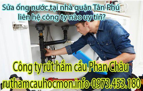 Sửa ống nước tại nhà quận Tân Phú tại sao phải chọn Phan Châu?