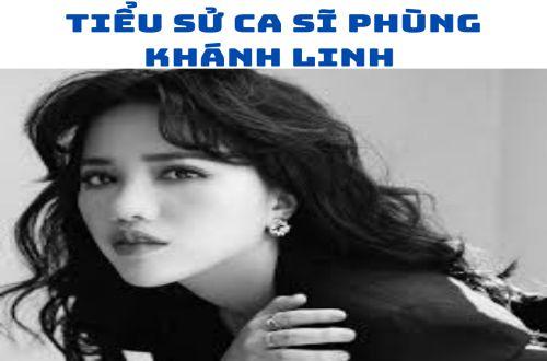 Ca sĩ Phùng Khánh Linh là ai ?
